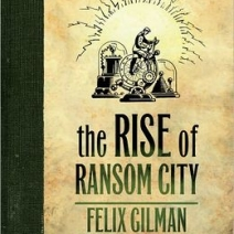 Interview (& Giveaway): Felix Gilman, author of The Rise of Ransom City